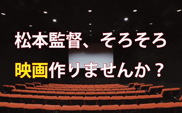 松本人志監督、そろそろ映画作りませんか?酷評など気にせずに。